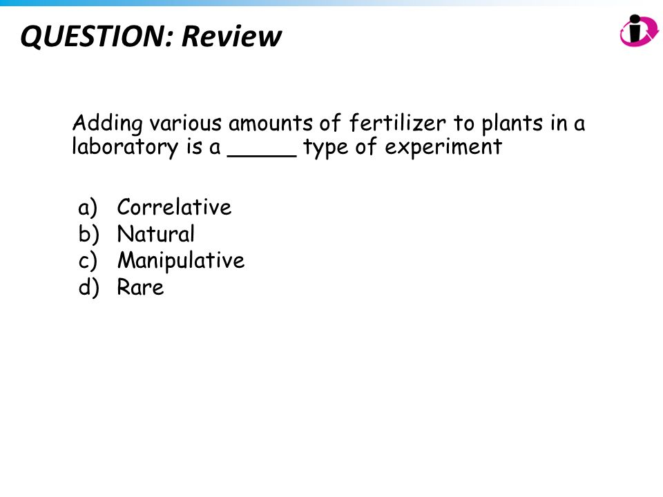 QUESTION: Review Adding various amounts of fertilizer to plants in a laboratory is a _____ type of experiment.