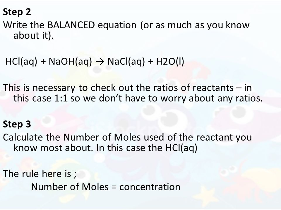 Step 2 Write the BALANCED equation (or as much as you know about it). HCl(aq) + NaOH(aq) → NaCl(aq) + H2O(l)