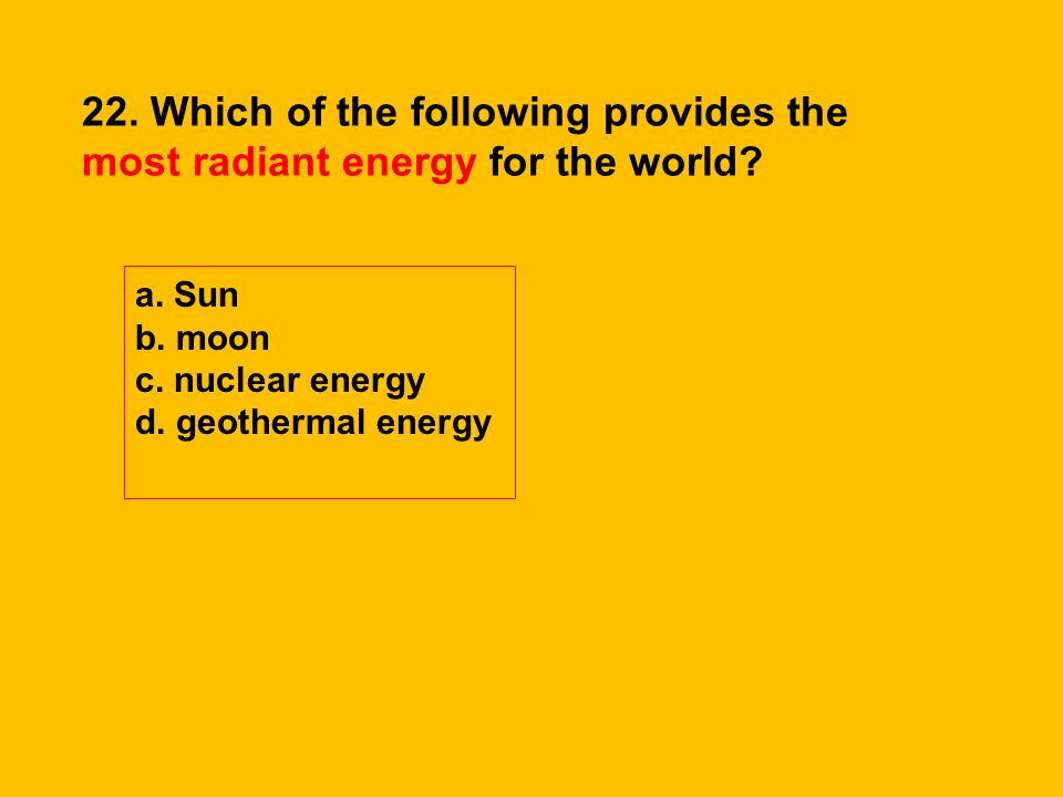 22. Which of the following provides the most radiant energy for the world