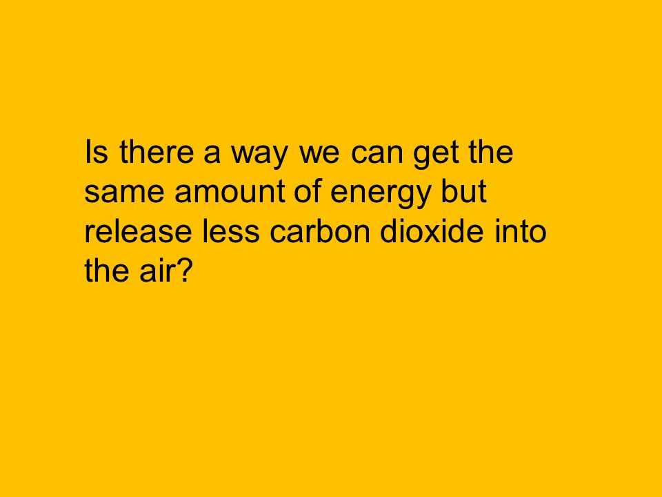 Is there a way we can get the same amount of energy but release less carbon dioxide into the air