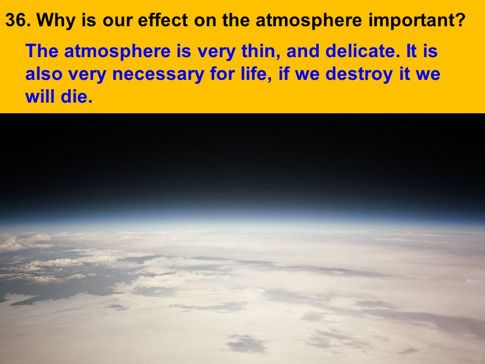 36. Why is our effect on the atmosphere important