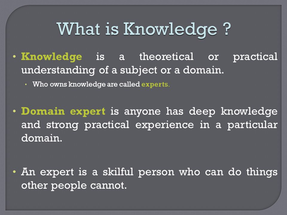 What is Knowledge Knowledge is a theoretical or practical understanding of a subject or a domain.