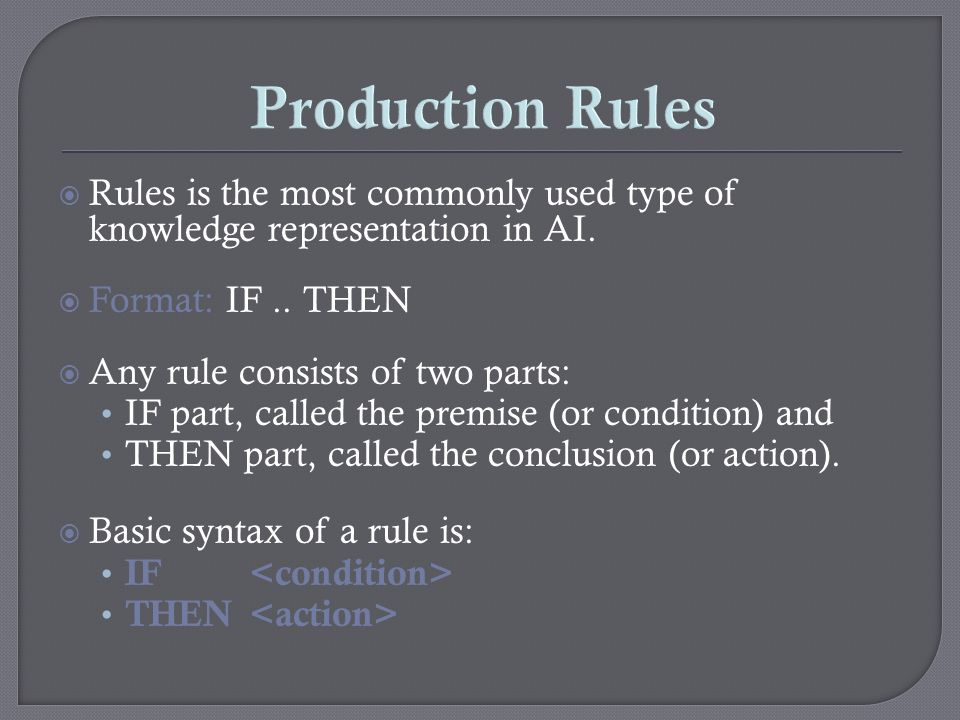Production Rules Rules is the most commonly used type of knowledge representation in AI. Format: IF .. THEN.