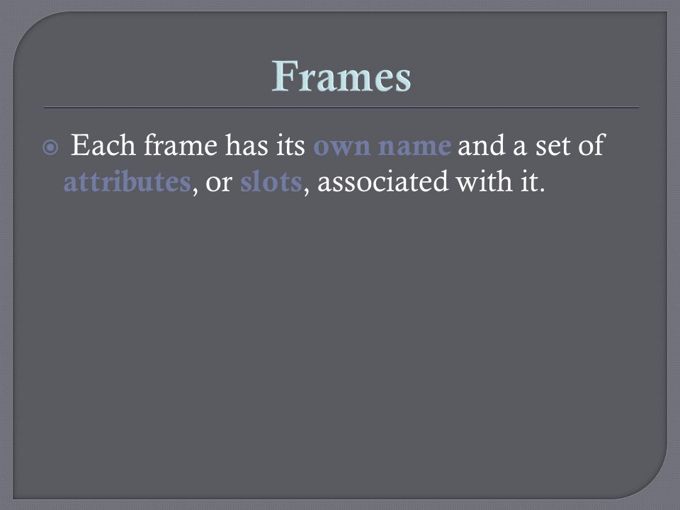 Frames Each frame has its own name and a set of attributes, or slots, associated with it.