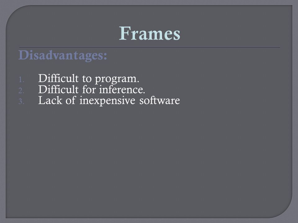 Frames Disadvantages: Difficult to program. Difficult for inference.