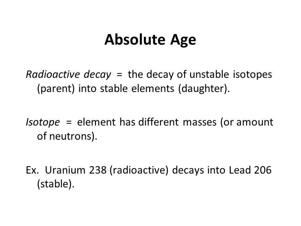 Absolute Age Radioactive decay = the decay of unstable isotopes (parent) into stable elements (daughter).