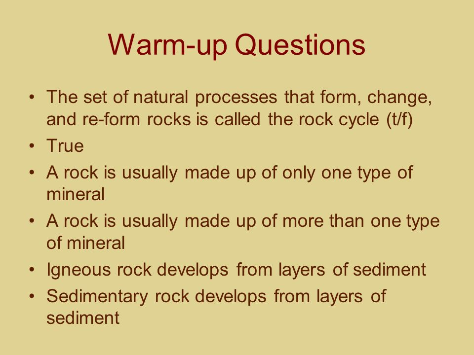 Warm-up Questions The set of natural processes that form, change, and re-form rocks is called the rock cycle (t/f)
