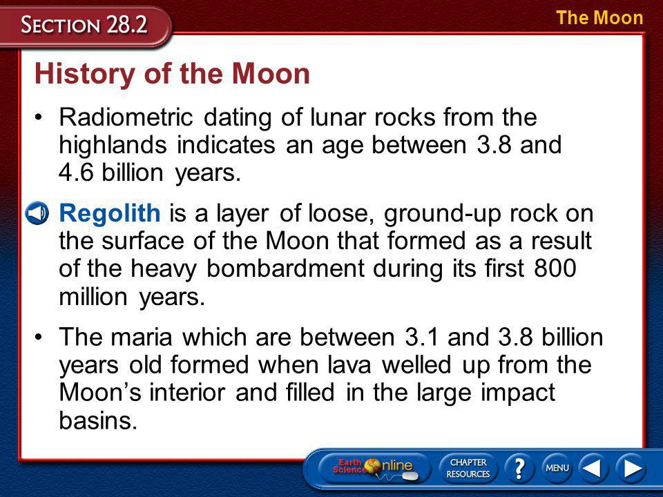 The Moon History of the Moon. Radiometric dating of lunar rocks from the highlands indicates an age between 3.8 and 4.6 billion years.