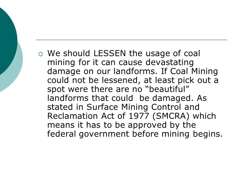 We should LESSEN the usage of coal mining for it can cause devastating damage on our landforms.