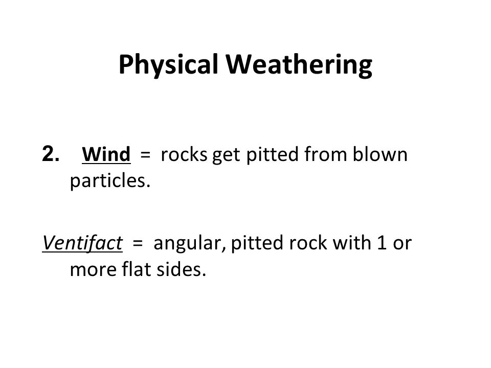 Physical Weathering Wind = rocks get pitted from blown particles.