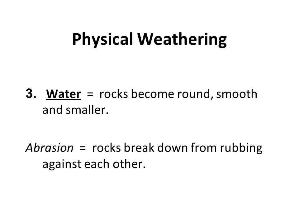 Physical Weathering Water = rocks become round, smooth and smaller.