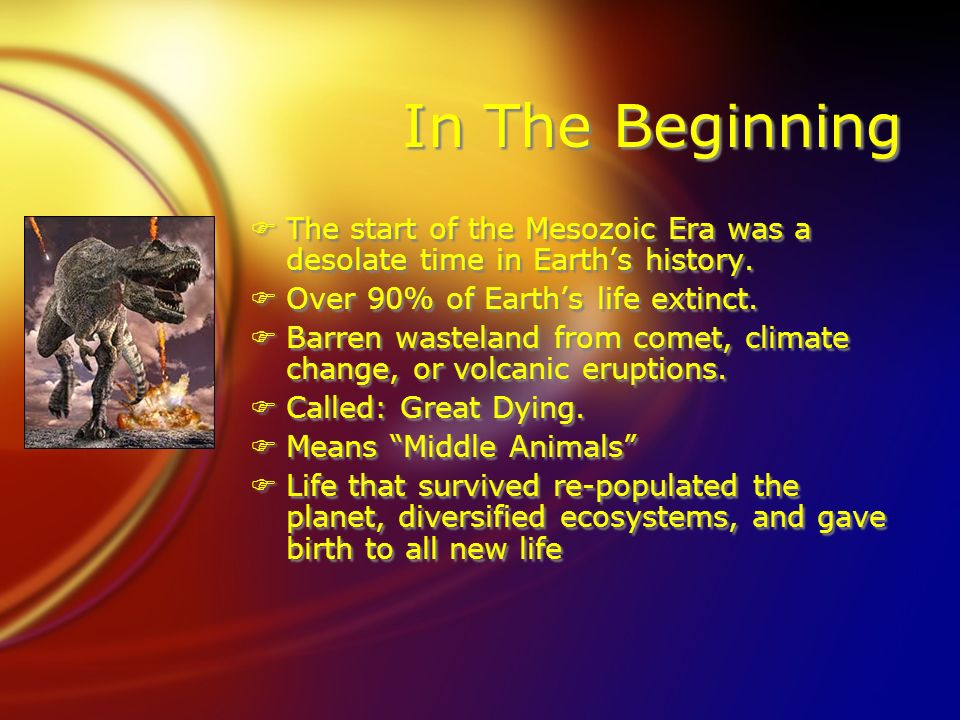 In The Beginning The start of the Mesozoic Era was a desolate time in Earth's history. Over 90% of Earth's life extinct.