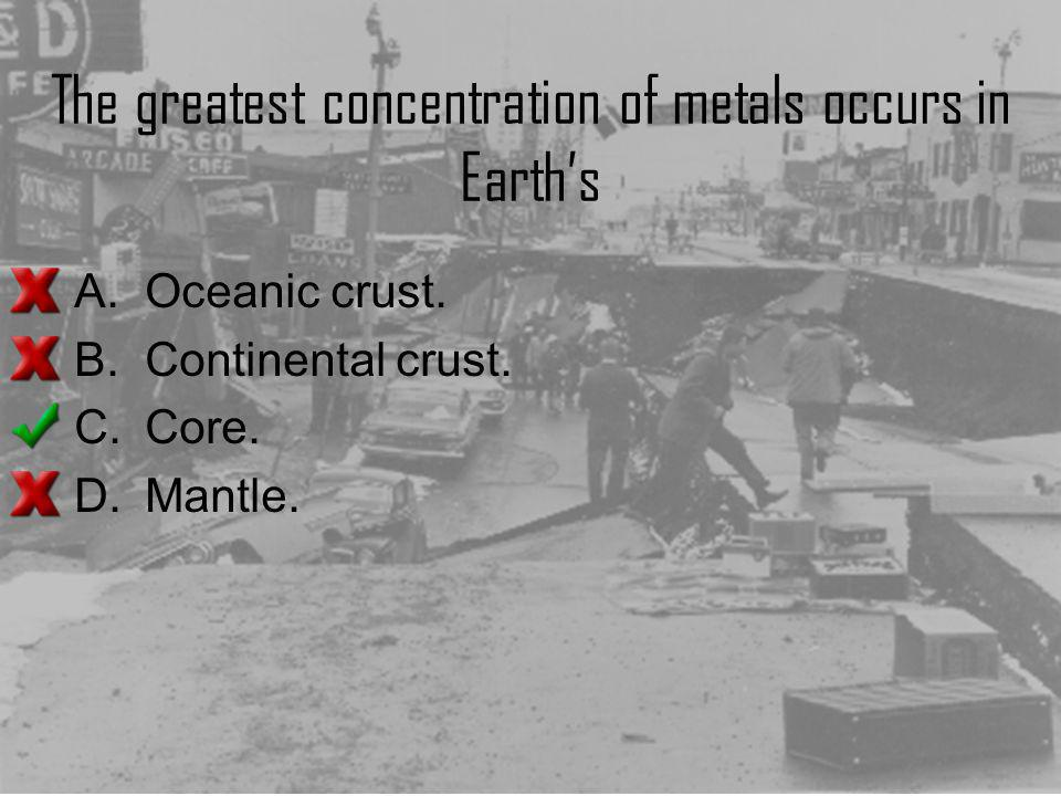 The greatest concentration of metals occurs in Earth's