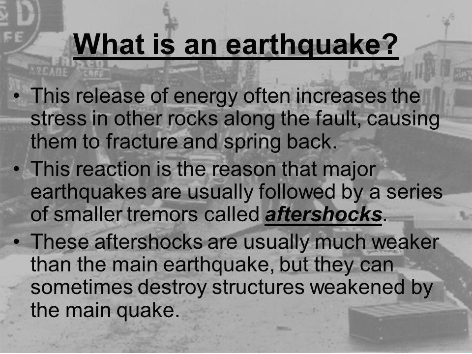 What is an earthquake This release of energy often increases the stress in other rocks along the fault, causing them to fracture and spring back.