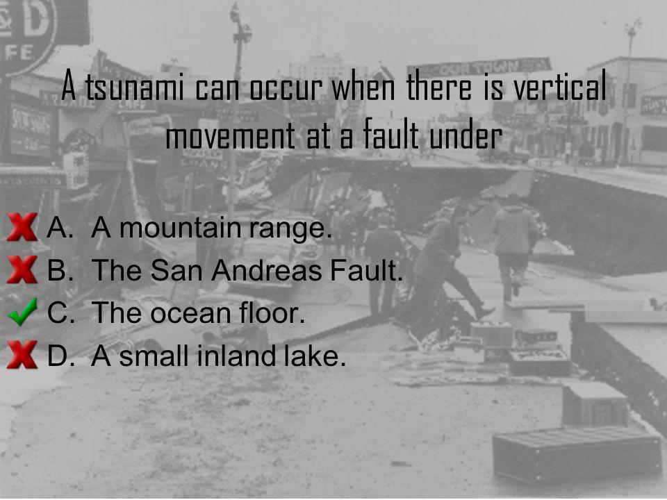 A tsunami can occur when there is vertical movement at a fault under