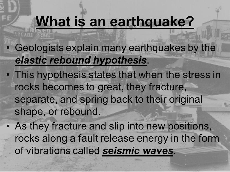 What is an earthquake Geologists explain many earthquakes by the elastic rebound hypothesis.