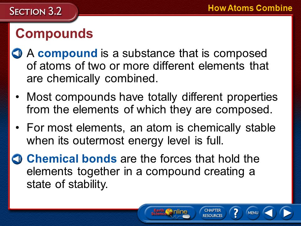 How Atoms Combine Compounds. A compound is a substance that is composed of atoms of two or more different elements that are chemically combined.