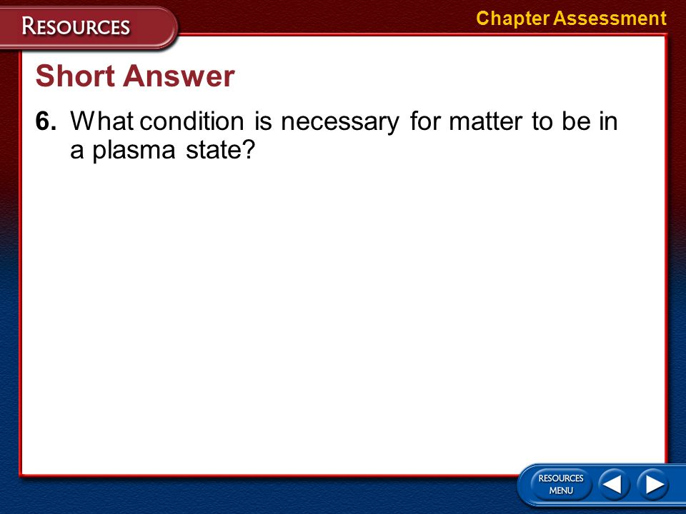 Chapter Assessment Short Answer 6. What condition is necessary for matter to be in a plasma state