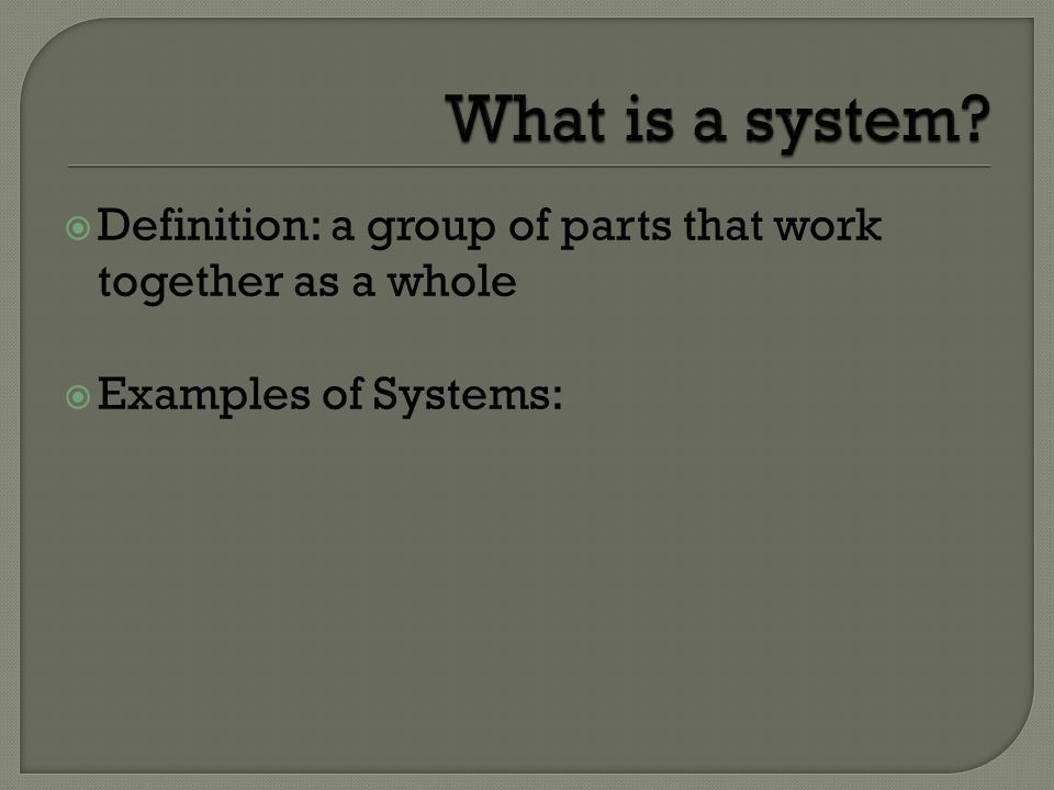 What is a system Definition: a group of parts that work together as a whole Examples of Systems: