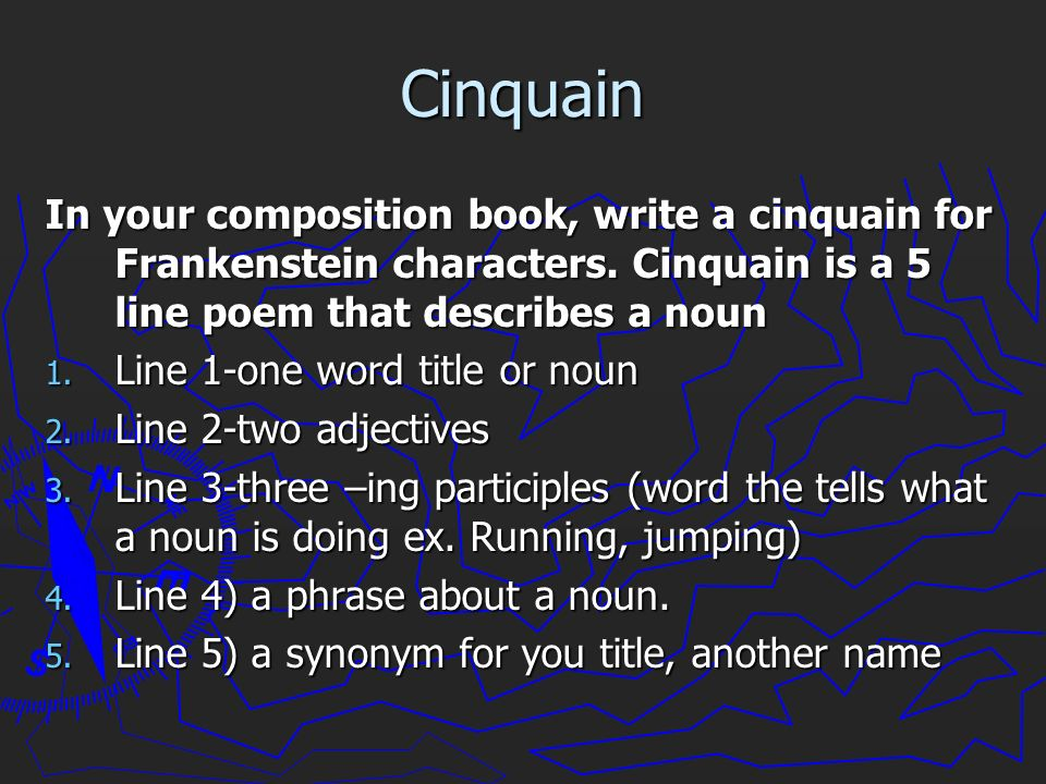 Cinquain In your composition book, write a cinquain for Frankenstein characters. Cinquain is a 5 line poem that describes a noun.