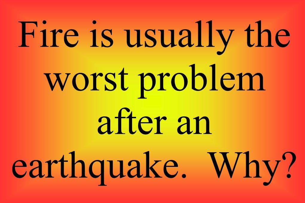 Fire is usually the worst problem after an earthquake. Why
