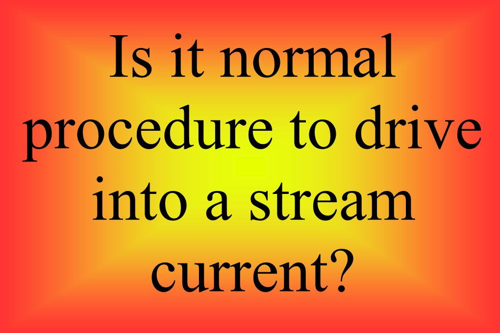 Is it normal procedure to drive into a stream current