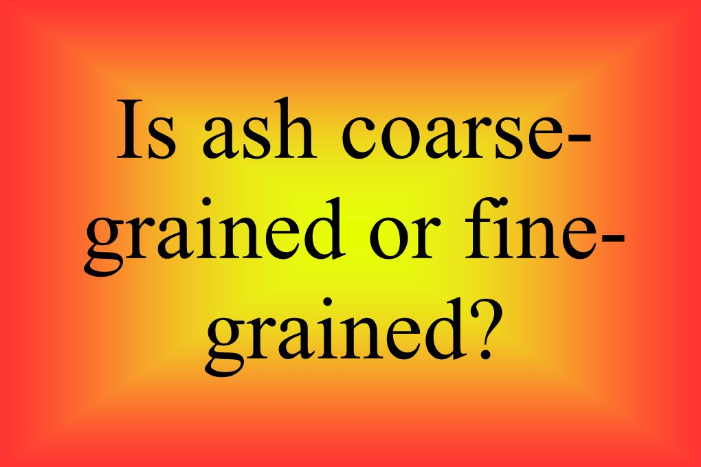 Is ash coarse-grained or fine-grained