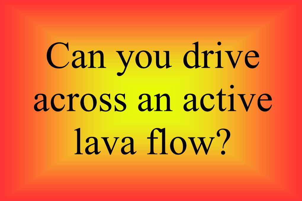 Can you drive across an active lava flow