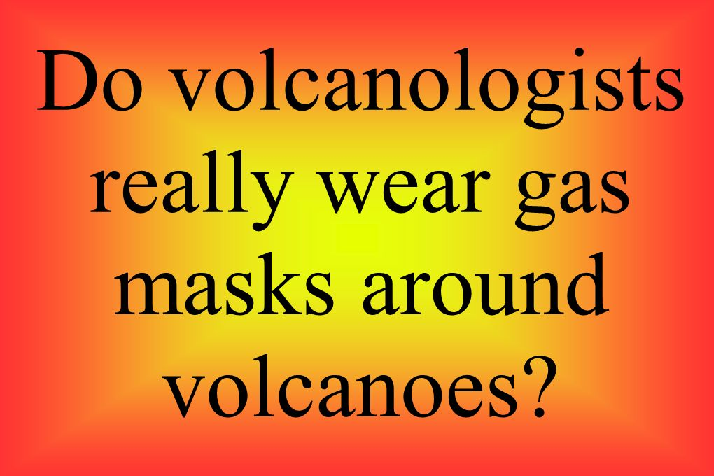 Do volcanologists really wear gas masks around volcanoes