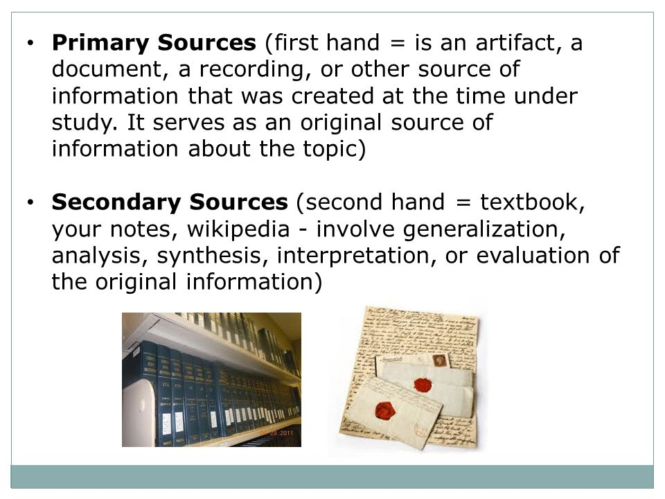 Primary Sources (first hand = is an artifact, a document, a recording, or other source of information that was created at the time under study. It serves as an original source of information about the topic)