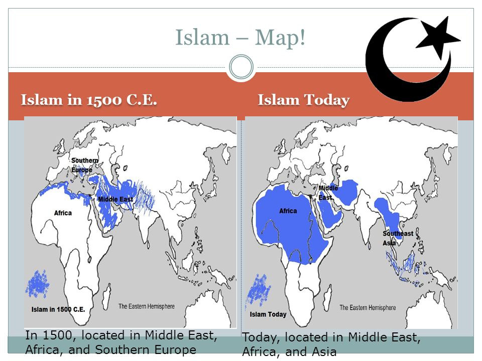 Islam – Map! Islam in 1500 C.E. Islam Today