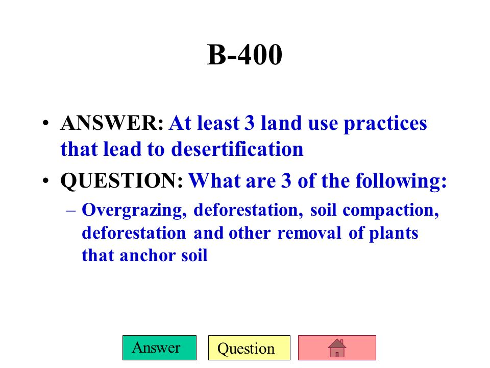 B-400 ANSWER: At least 3 land use practices that lead to desertification. QUESTION: What are 3 of the following: