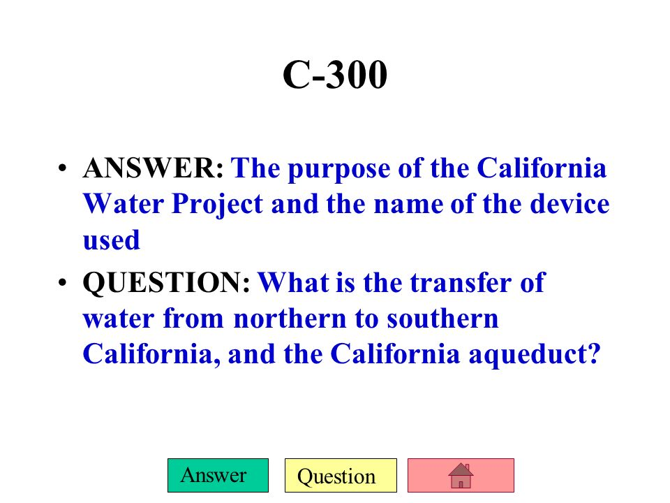 C-300 ANSWER: The purpose of the California Water Project and the name of the device used.