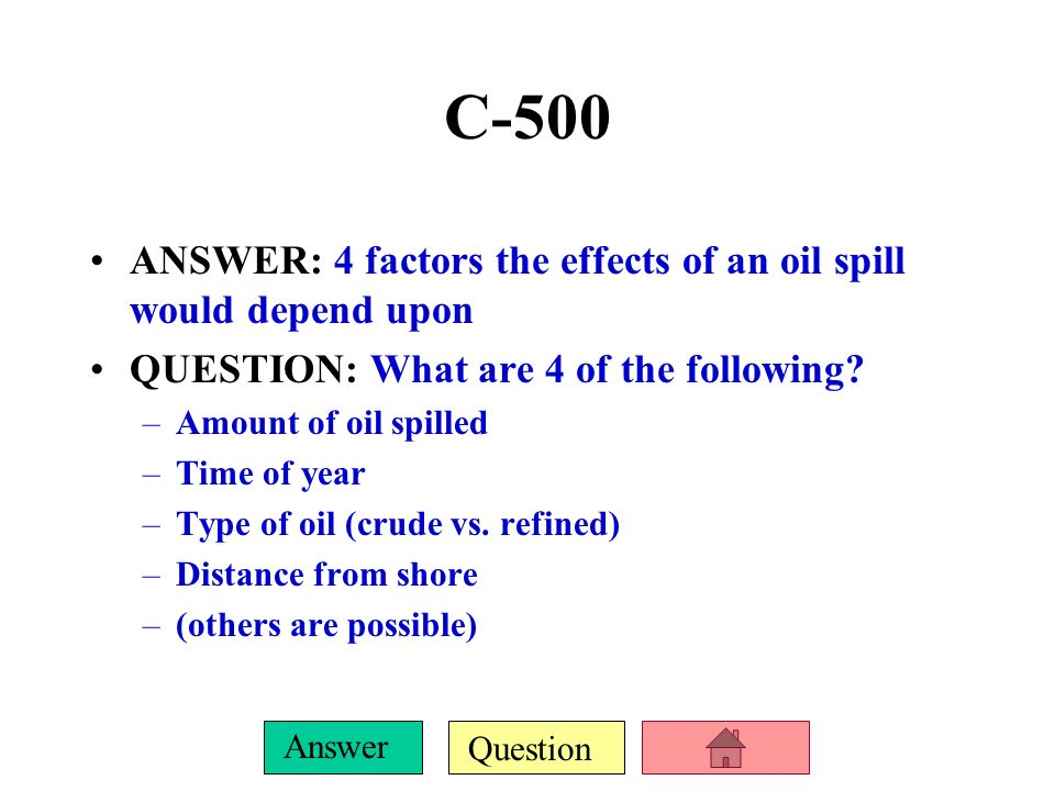 C-500 ANSWER: 4 factors the effects of an oil spill would depend upon