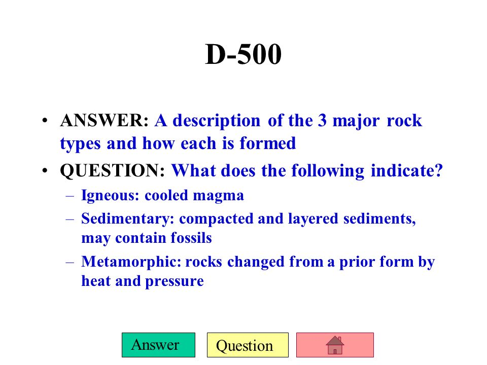 D-500 ANSWER: A description of the 3 major rock types and how each is formed. QUESTION: What does the following indicate