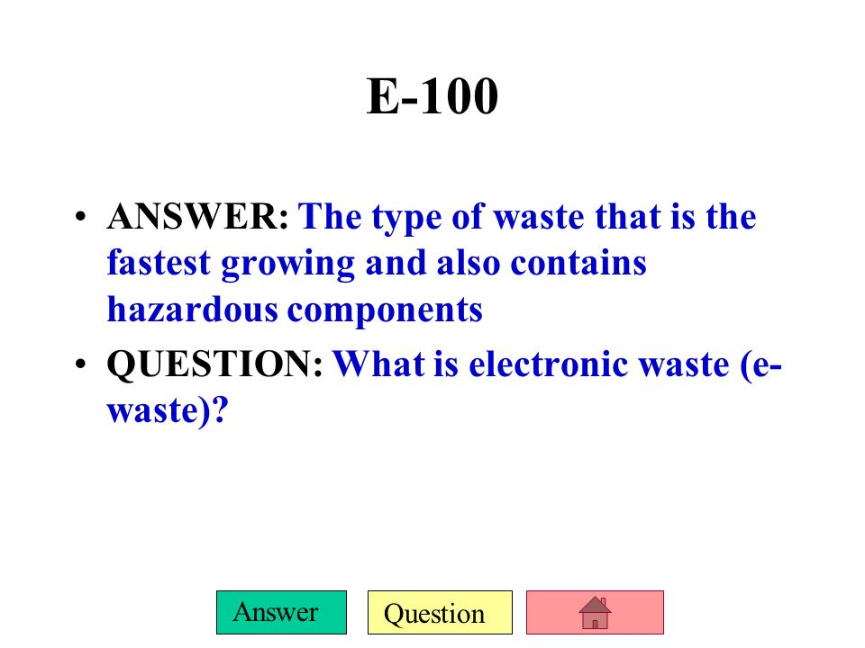 E-100 ANSWER: The type of waste that is the fastest growing and also contains hazardous components.