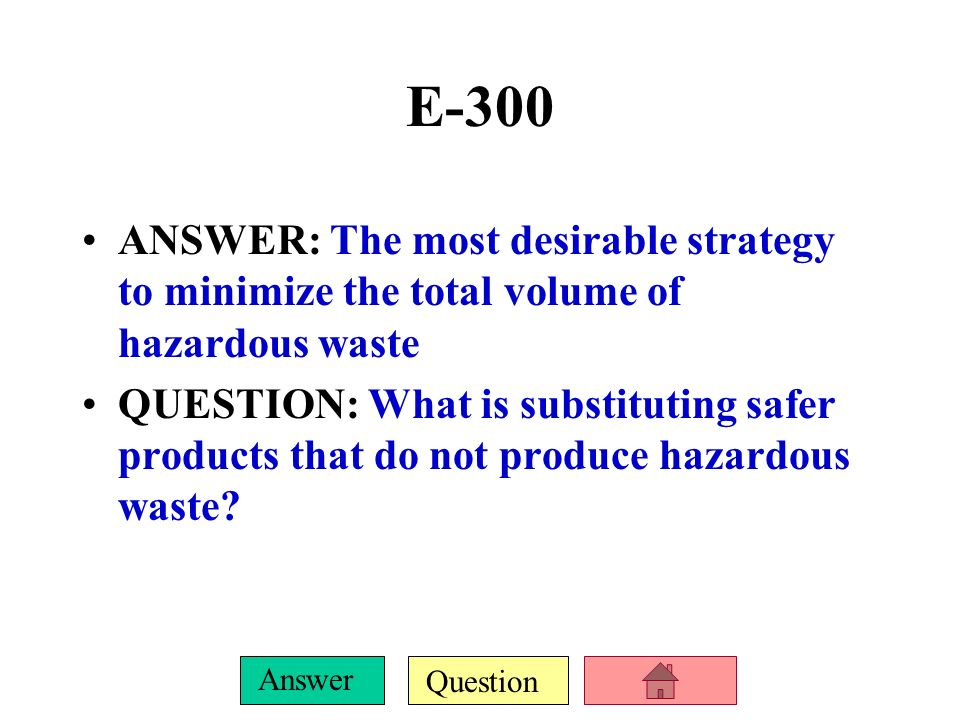 E-300 ANSWER: The most desirable strategy to minimize the total volume of hazardous waste.