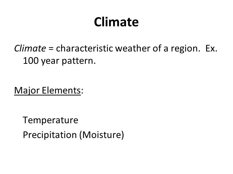 Climate Climate = characteristic weather of a region. Ex. 100 year pattern. Major Elements: Temperature.