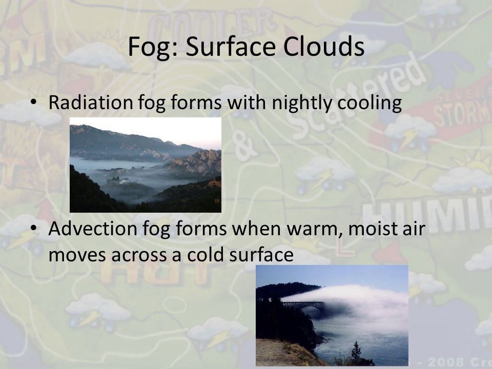 Fog: Surface Clouds Radiation fog forms with nightly cooling