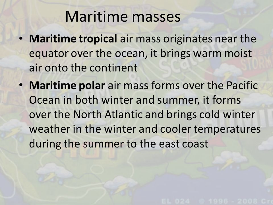Maritime masses Maritime tropical air mass originates near the equator over the ocean, it brings warm moist air onto the continent.