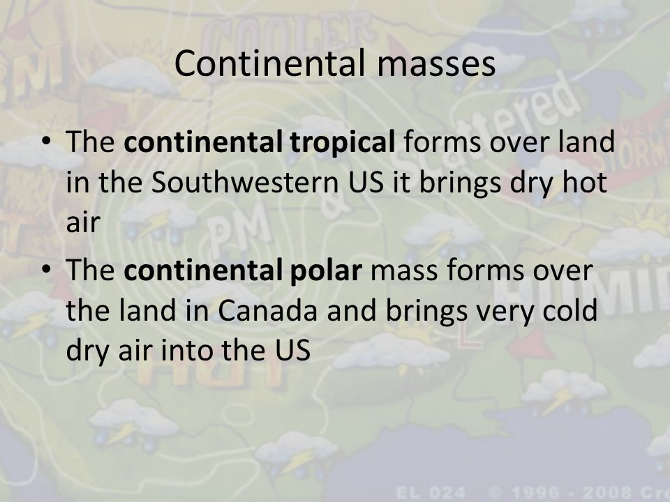 Continental masses The continental tropical forms over land in the Southwestern US it brings dry hot air.