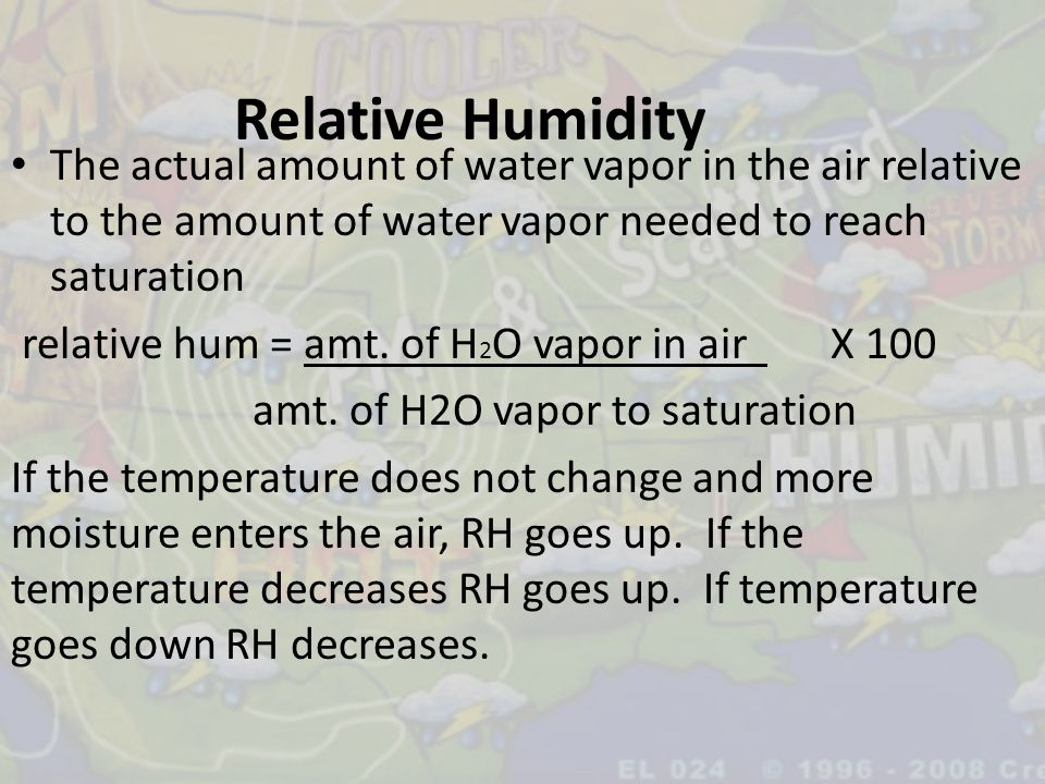 Relative Humidity The actual amount of water vapor in the air relative to the amount of water vapor needed to reach saturation.