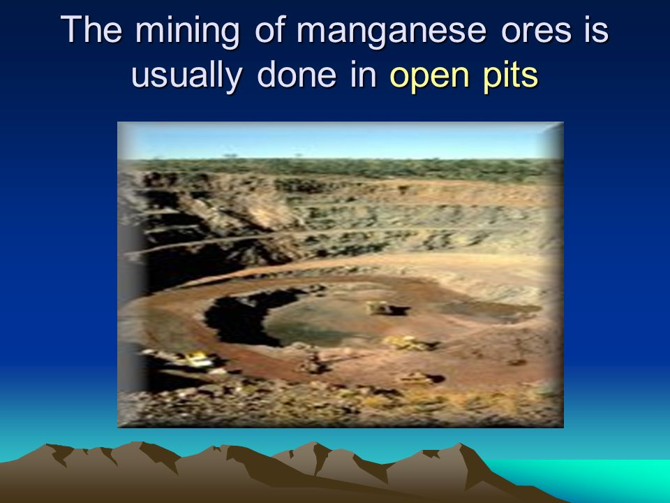The mining of manganese ores is usually done in open pits