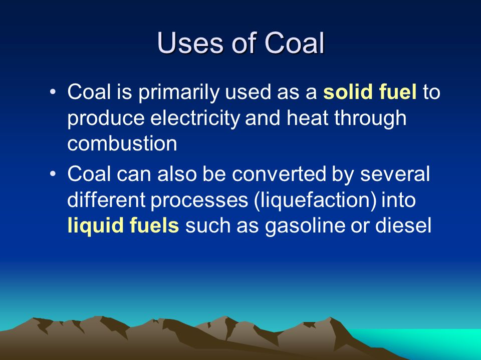 Uses of Coal Coal is primarily used as a solid fuel to produce electricity and heat through combustion