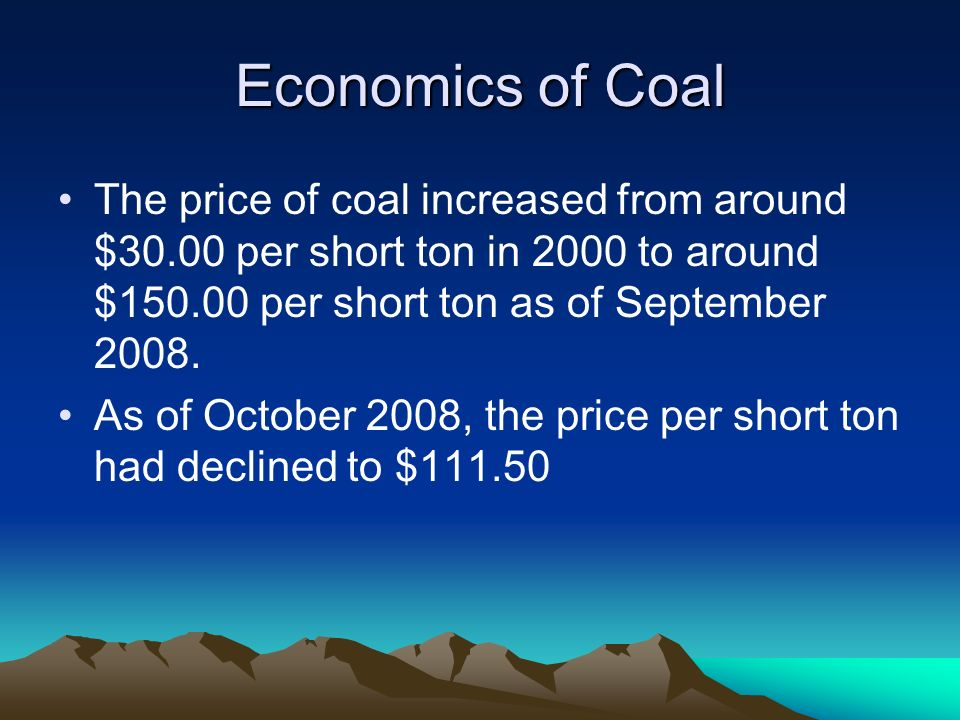 Economics of Coal The price of coal increased from around $30.00 per short ton in 2000 to around $150.00 per short ton as of September 2008.