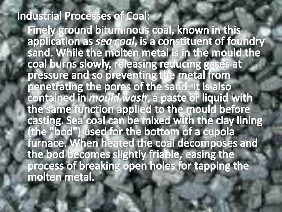 Industrial Processes of Coal: Finely ground bituminous coal, known in this application as sea coal, is a constituent of foundry sand.