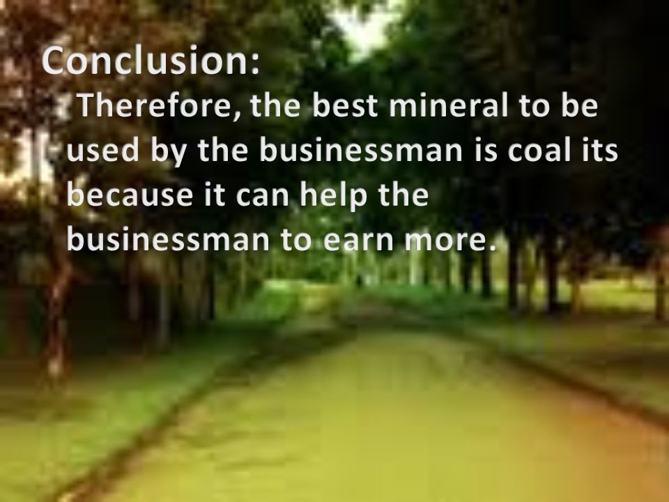Conclusion: Therefore, the best mineral to be used by the businessman is coal its because it can help the businessman to earn more.