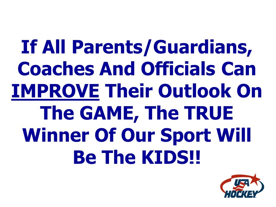 If All Parents/Guardians, Coaches And Officials Can IMPROVE Their Outlook On The GAME, The TRUE Winner Of Our Sport Will Be The KIDS!!