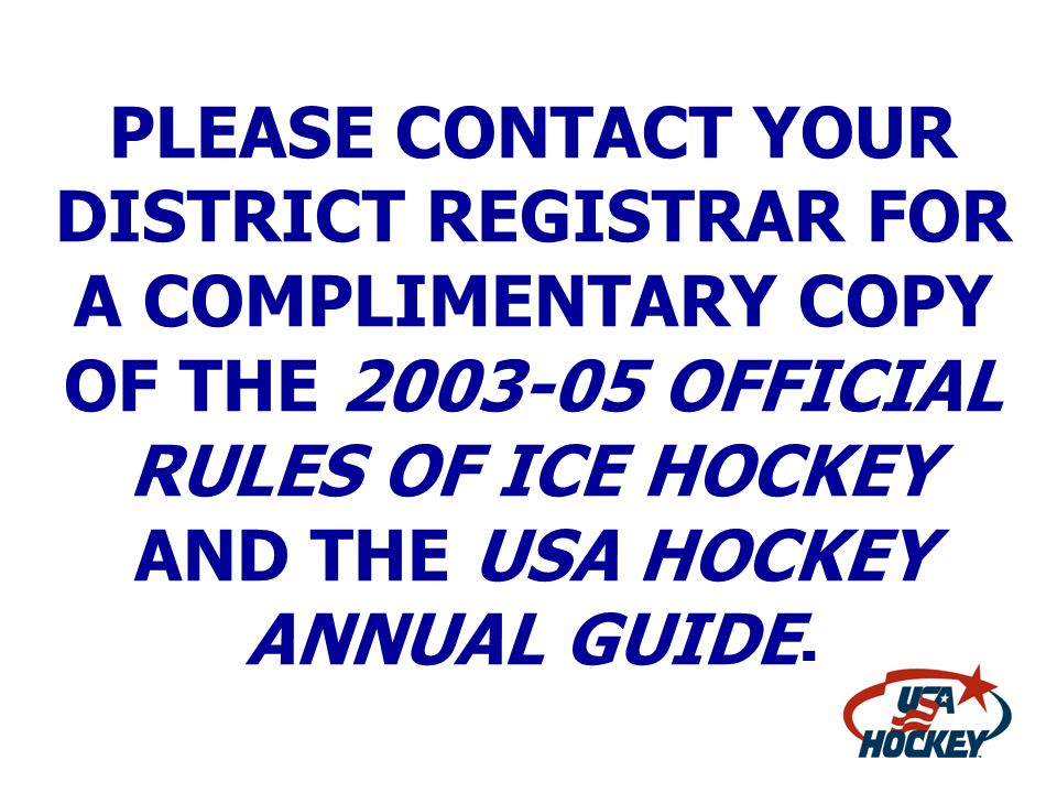 PLEASE CONTACT YOUR DISTRICT REGISTRAR FOR A COMPLIMENTARY COPY OF THE OFFICIAL RULES OF ICE HOCKEY AND THE USA HOCKEY ANNUAL GUIDE.