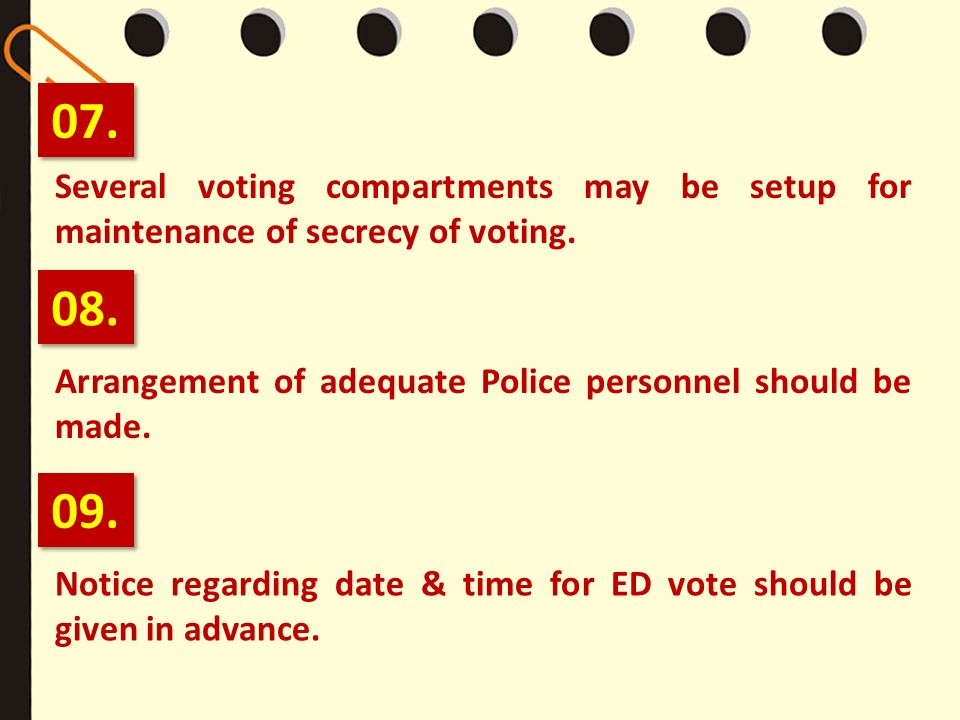 07. Several voting compartments may be setup for maintenance of secrecy of voting. 08. Arrangement of adequate Police personnel should be made.